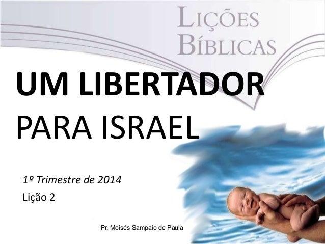 UM LIBERTADOR PARA ISRAEL 1º Trimestre de 2014 Lição 2 Pr. Moisés Sampaio de Paula
