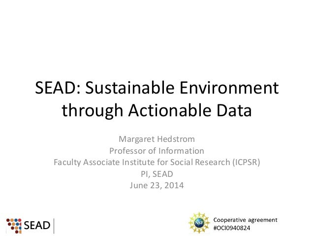 SEAD: Sustainable Environment through Actionable Data Margaret Hedstrom Professor of Information Faculty Associate Institu...