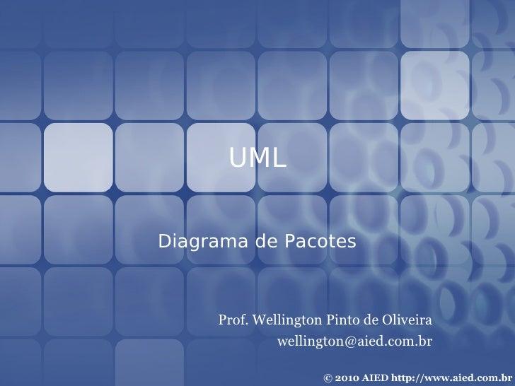 UML  Diagrama de Pacotes         Prof. Wellington Pinto de Oliveira               wellington@aied.com.br