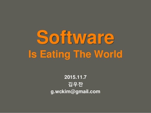 your name Software Is Eating The World 2015.11.7 김우찬 g.wckim@gmail.com
