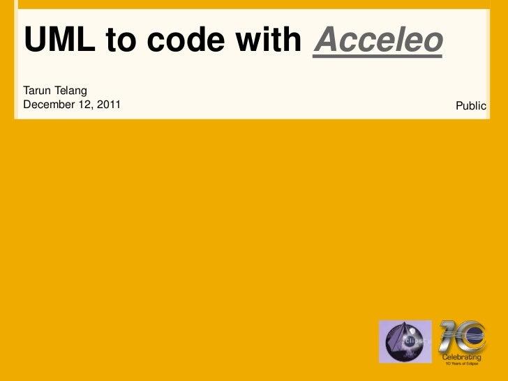 UML to code with AcceleoTarun TelangDecember 12, 2011          Public