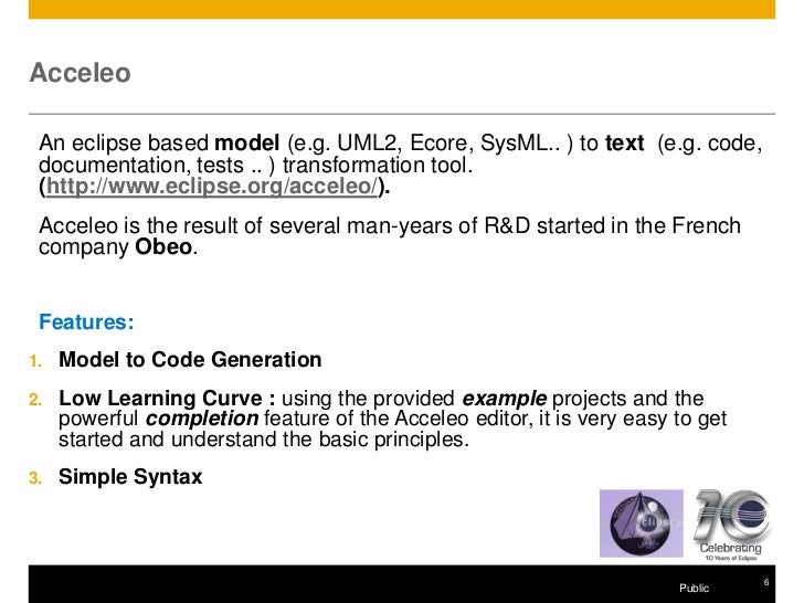 Acceleo An eclipse based model (e.g. UML2, Ecore, SysML.. ) to text (e.g. code, documentation, tests .. ) transformation t...