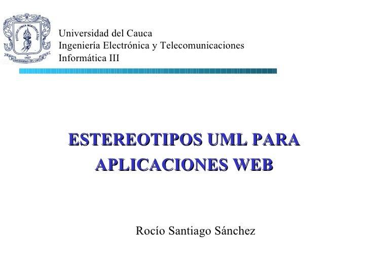 Rocío Santiago Sánchez Universidad del Cauca Ingeniería Electrónica y Telecomunicaciones Informática III ESTEREOTIPOS UML ...