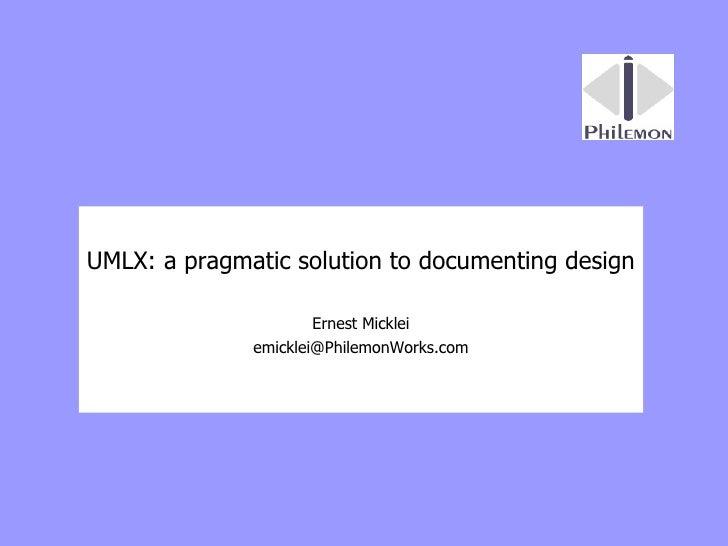 UMLX: a pragmatic solution to documenting design Ernest Micklei [email_address]