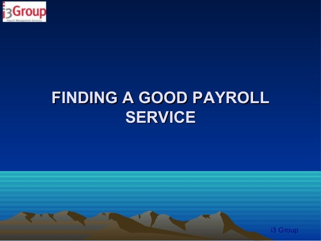 FINDING A GOOD PAYROLL        SERVICE                         i3 Group