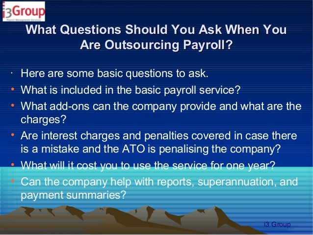 What Questions Should You Ask When You           Are Outsourcing Payroll?•    Here are some basic questions to ask.    Wh...