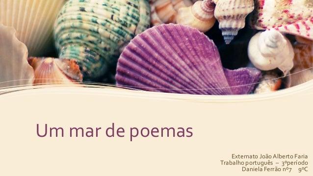 Um mar de poemas  Externato João Alberto Faria  Trabalho português – 3ºperíodo  Daniela Ferrão nº7 9ºC