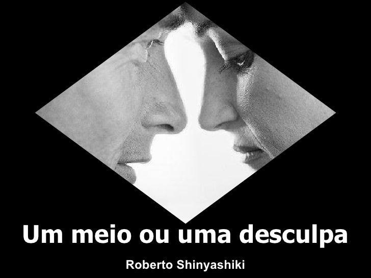 Um meio ou uma desculpa Roberto Shinyashiki