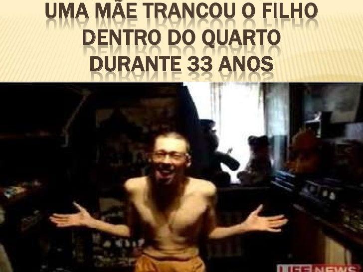UMA MÃE TRANCOU O FILHO  DENTRO DO QUARTO   DURANTE 33 ANOS
