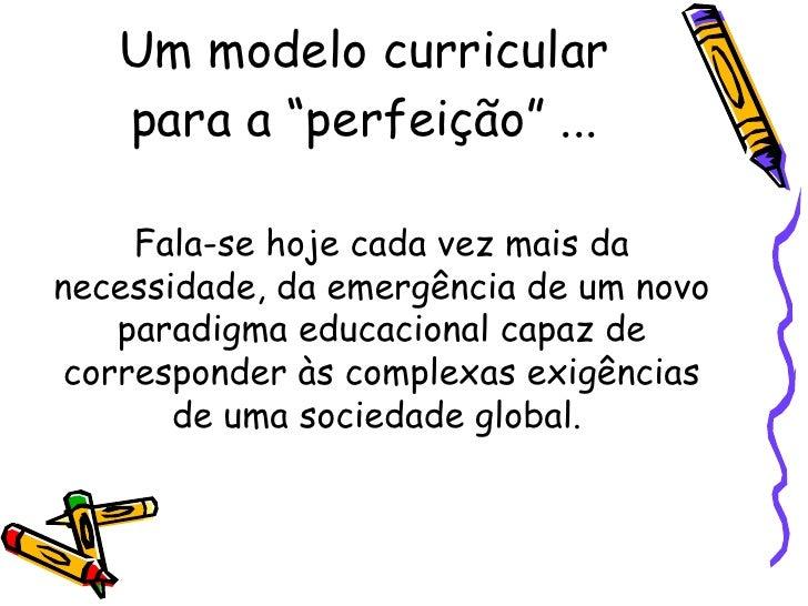 """Um modelo curricular para a """"perfeição"""" ... Fala-se hoje cada vez mais da necessidade, da emergência de um novo paradigma ..."""