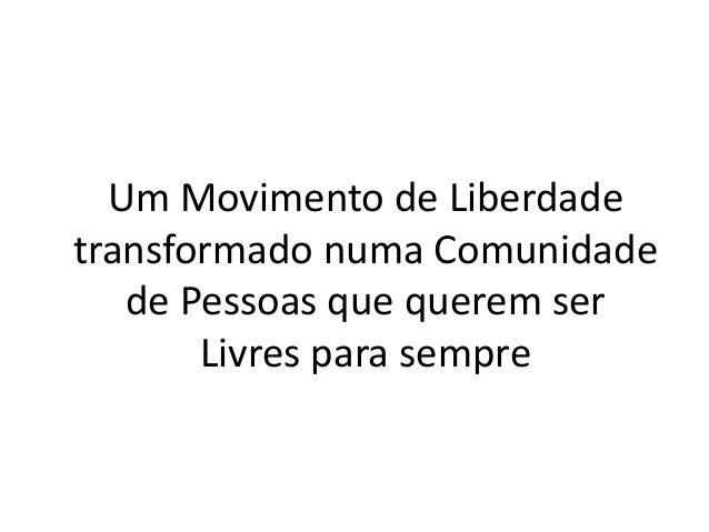 Um Movimento de Liberdade transformado numa Comunidade de Pessoas que querem ser Livres para sempre
