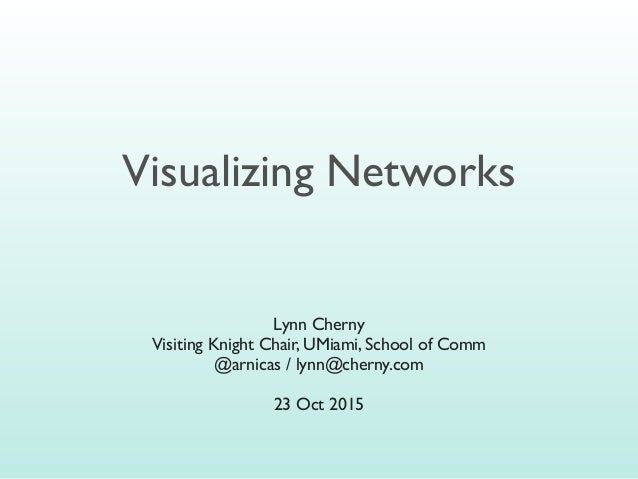 Visualizing Networks Lynn Cherny Visiting Knight Chair, UMiami, School of Comm @arnicas / lynn@cherny.com 23 Oct 2015