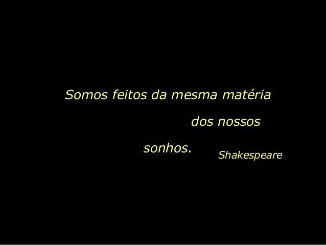Somos feitos da mesma matéria                 dos nossos           sonhos.   Shakespeare