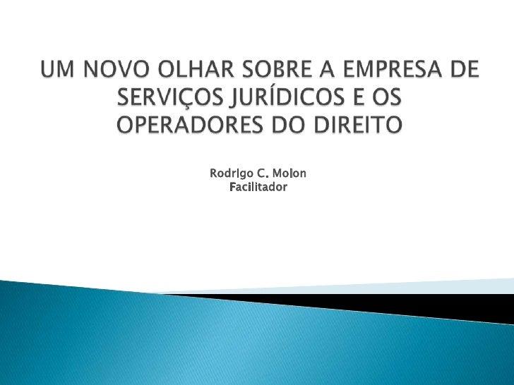 UM NOVO OLHAR SOBRE A EMPRESA DE SERVIÇOS JURÍDICOS E OSOPERADORES DO DIREITO<br />Rodrigo C. Molon<br />Facilitador<br />