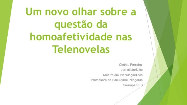 Um novo olhar sobre a questão da homoafetividade nas Telenovelas Cinthia Ferreira Jornalista/Ufes Mestre em Piscologia/Ufe...