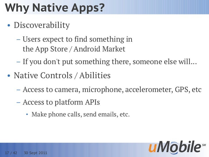 Why Native Apps? • Discoverability      – Users expect to find something in        the App Store / Android Market      – I...