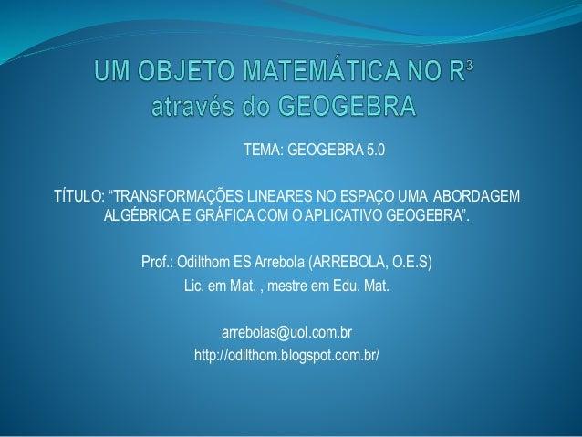 """TEMA: GEOGEBRA 5.0 TÍTULO: """"TRANSFORMAÇÕES LINEARES NO ESPAÇO UMA ABORDAGEM ALGÉBRICA E GRÁFICA COM O APLICATIVO GEOGEBRA""""..."""