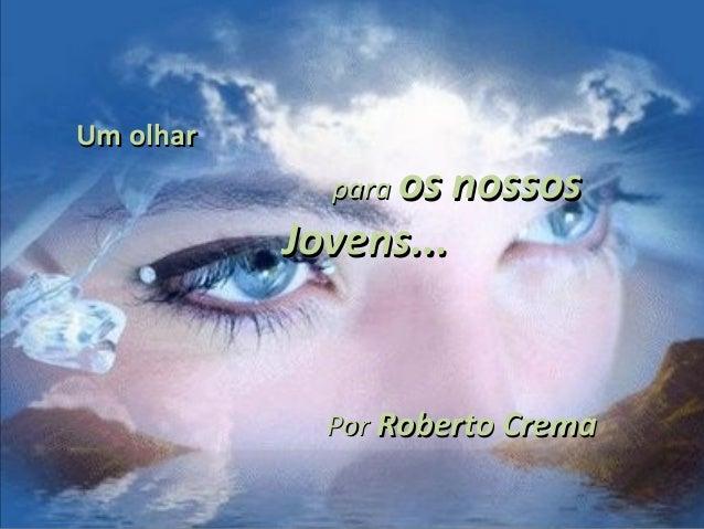 Um olharUm olharparapara os nossosos nossosJovens...Jovens...PorPor Roberto CremaRoberto Crema