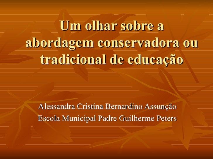 Um olhar sobre a abordagem conservadora ou tradicional de educação Alessandra Cristina Bernardino Assunção Escola Municipa...