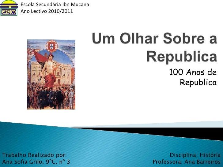 Escola Secundária Ibn Mucana<br />Ano Lectivo 2010/2011<br />Um Olhar Sobre a Republica<br />100 Anos de Republica<br />Di...