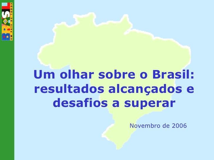 Um olhar sobre o Brasil: resultados alcançados e desafios a superar Novembro de 2006
