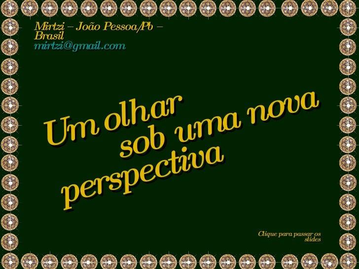 sob uma nova Mirtzi – João Pessoa/Pb – Brasil  [email_address]   Clique para passar os slides perspectiva Um olhar
