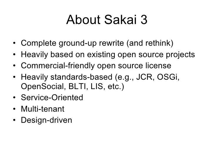 About Sakai 3 <ul><li>Complete ground-up rewrite (and rethink) </li></ul><ul><li>Heavily based on existing open source pro...