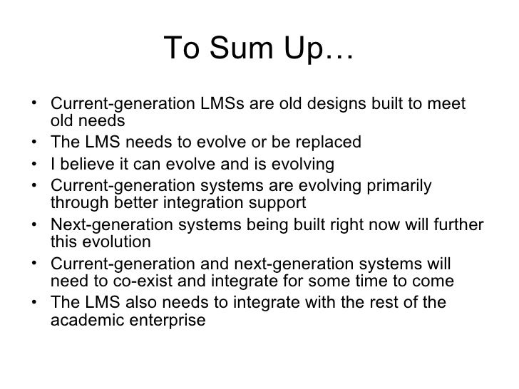 To Sum Up… <ul><li>Current-generation LMSs are old designs built to meet old needs </li></ul><ul><li>The LMS needs to evol...