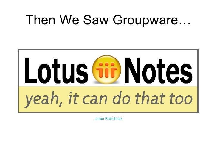 Then We Saw Groupware… Julian  Robicheax