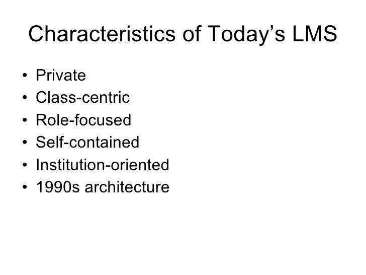 Characteristics of Today's LMS <ul><li>Private </li></ul><ul><li>Class-centric </li></ul><ul><li>Role-focused </li></ul><u...