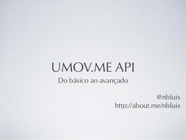 UMOV.ME API Do básico ao avançado @nbluis http://about.me/nbluis