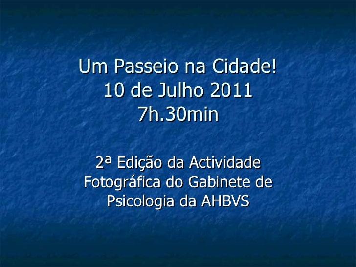 Um Passeio na Cidade! 10 de Julho 2011 7h.30min 2ª Edição da Actividade Fotográfica do Gabinete de Psicologia da AHBVS