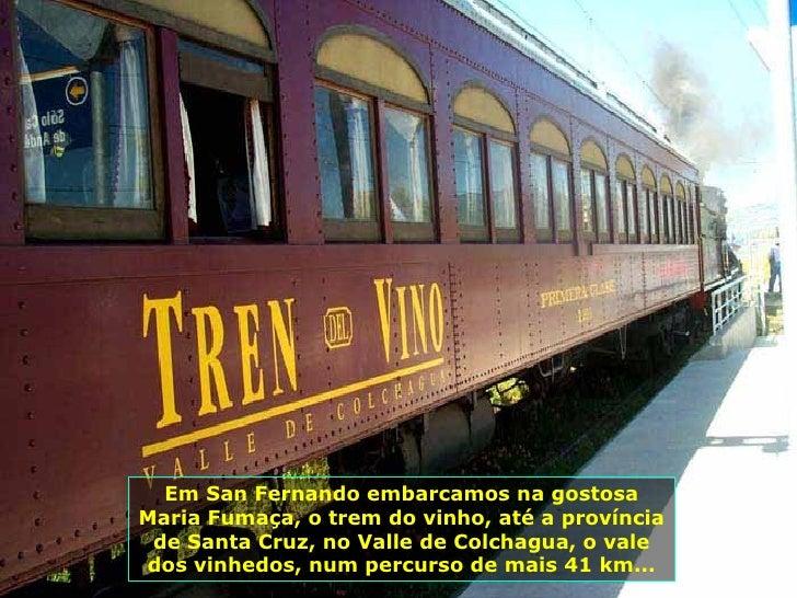 Em San Fernando embarcamos na gostosa Maria Fumaça, o trem do vinho, até a província de Santa Cruz, no Valle de Colchagua,...