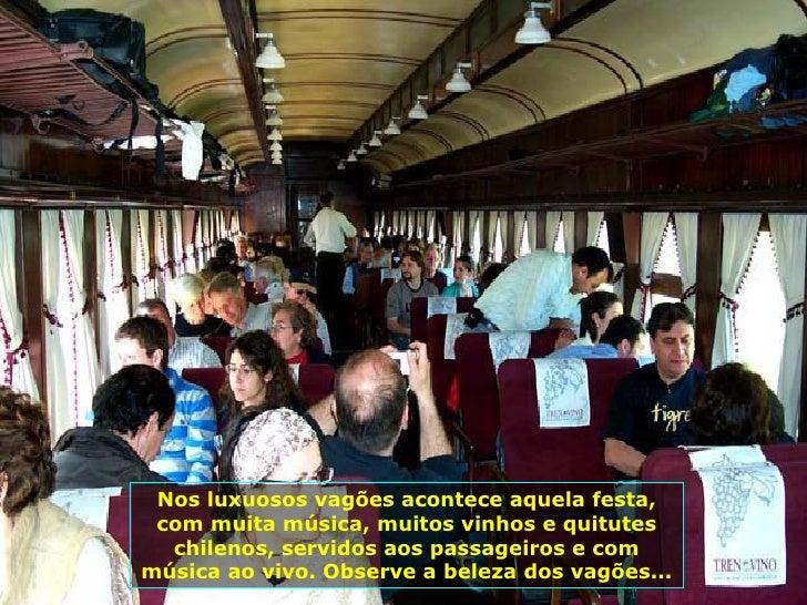 Nos luxuosos vagões acontece aquela festa, com muita música, muitos vinhos e quitutes chilenos, servidos aos passageiros e...