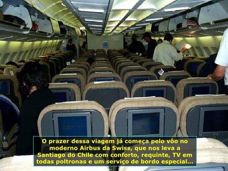 O prazer dessa viagem já começa pelo vôo no moderno Airbus da Swiss, que nos leva a Santiago do Chile com conforto, requin...