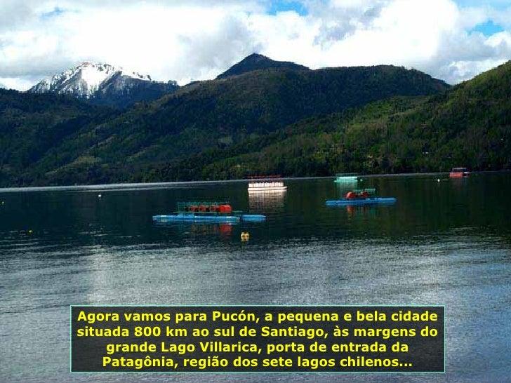 Agora vamos para Pucón, a pequena e bela cidade situada 800 km ao sul de Santiago, às margens do grande Lago Villarica, po...