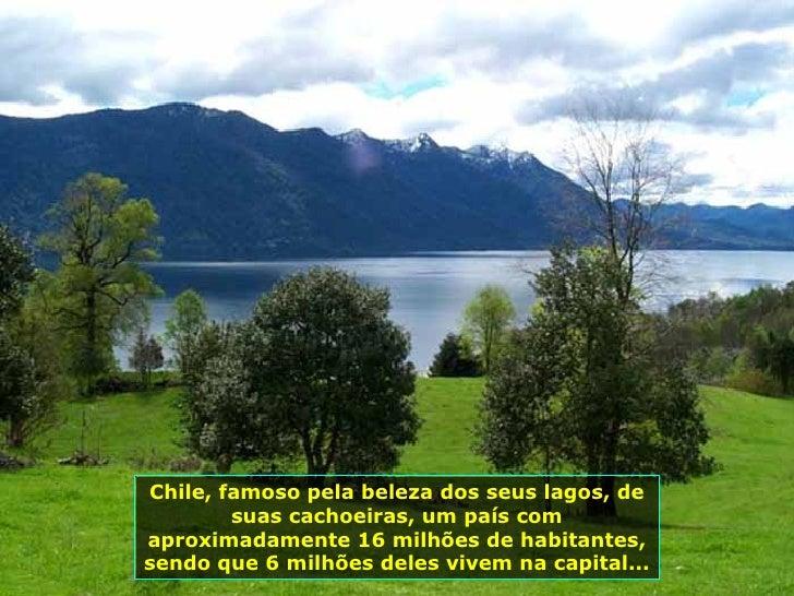 Chile, famoso pela beleza dos seus lagos, de suas cachoeiras, um país com aproximadamente 16 milhões de habitantes, sendo ...
