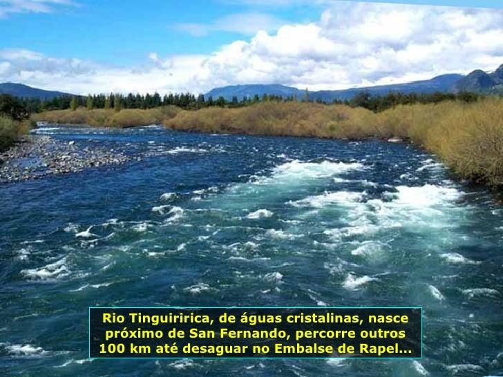 Rio Tinguiririca, de águas cristalinas, nasce próximo de San Fernando, percorre outros 100 km até desaguar no Embalse de R...