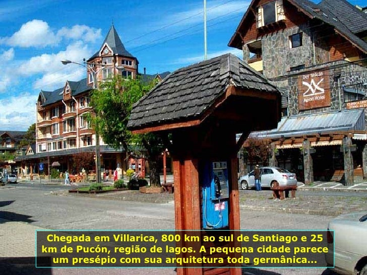 Chegada em Villarica, 800 km ao sul de Santiago e 25 km de Pucón, região de lagos. A pequena cidade parece um presépio com...