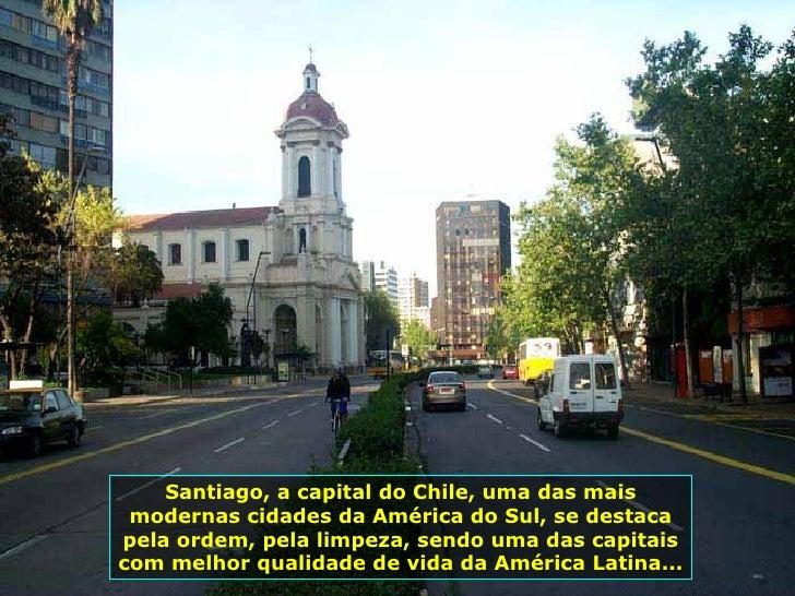 Santiago, a capital do Chile, uma das mais modernas cidades da América do Sul, se destaca pela ordem, pela limpeza, sendo ...