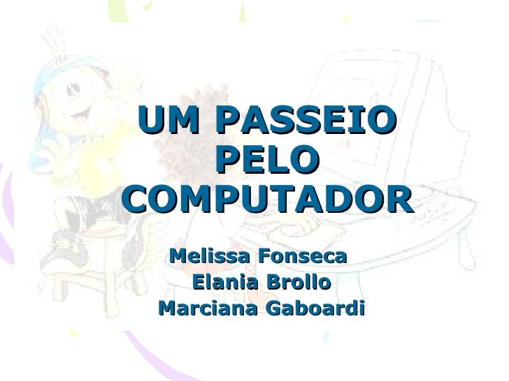 UM PASSEIO PELO COMPUTADOR Melissa Fonseca  Elania Brollo Marciana Gaboardi