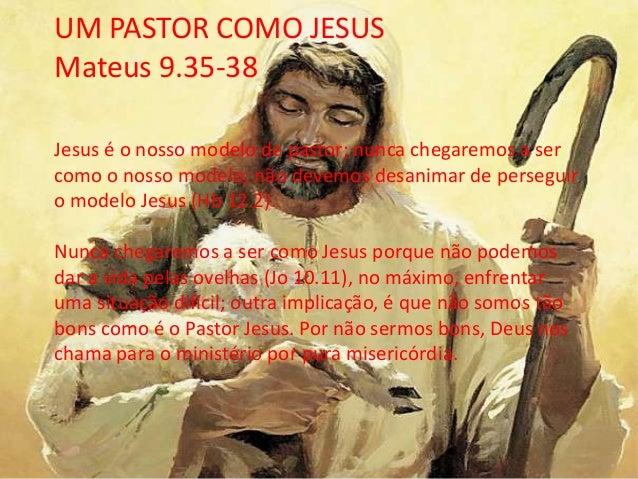 UM PASTOR COMO JESUS Mateus 9.35-38 Jesus é o nosso modelo de pastor; nunca chegaremos a ser como o nosso modelo; não deve...