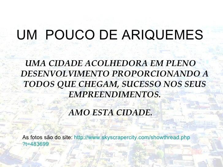 UM  POUCO DE ARIQUEMES <ul><li>UMA CIDADE ACOLHEDORA EM PLENO DESENVOLVIMENTO PROPORCIONANDO A TODOS QUE CHEGAM, SUCESSO N...