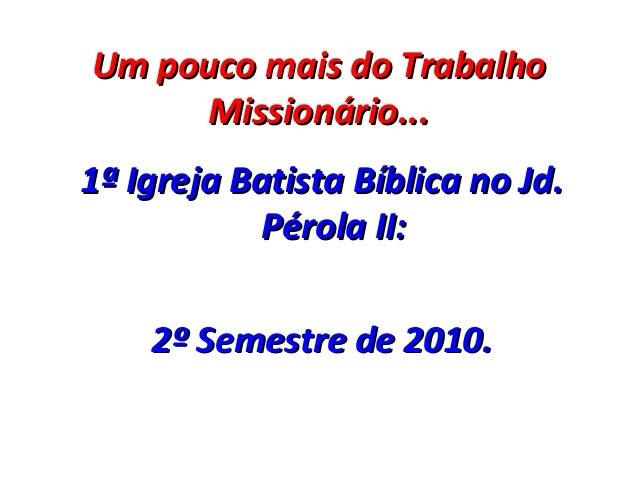 Um pouco mais do TrabalhoUm pouco mais do Trabalho Missionário...Missionário... 1ª Igreja Batista Bíblica no Jd.1ª Igreja ...