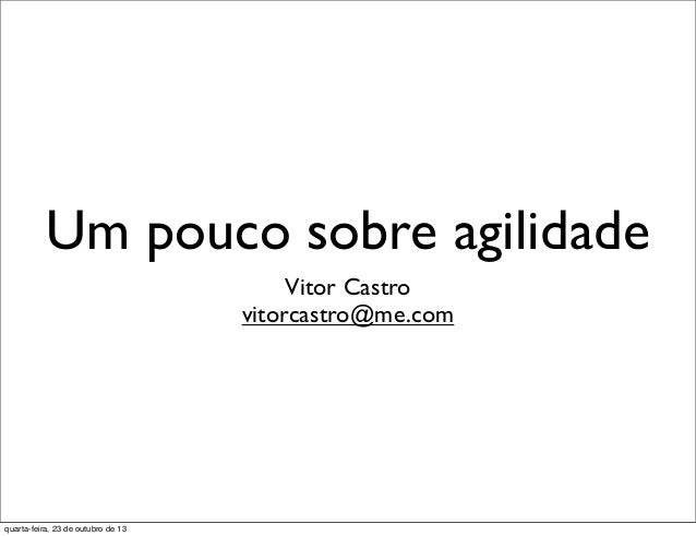 Um pouco sobre agilidade Vitor Castro vitorcastro@me.com  quarta-feira, 23 de outubro de 13