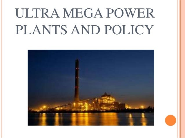 ULTRA MEGA POWER PLANTS AND POLICY