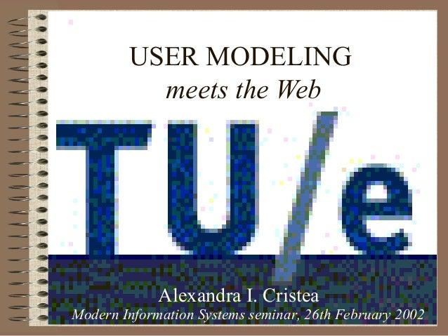 USER MODELING meets the Web Alexandra I. Cristea Modern Information Systems seminar, 26th February 2002