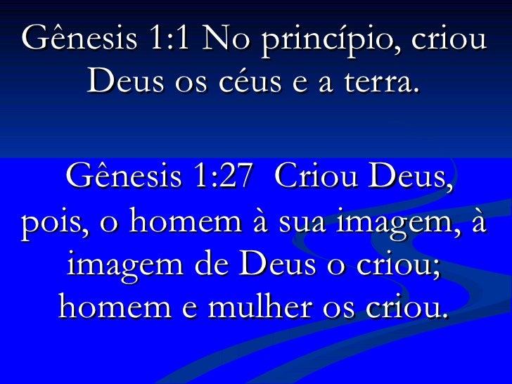 Gênesis 1:1 No princípio, criou Deus os céus e a terra.   Gênesis 1:27  Criou Deus, pois, o homem à sua imagem, à imagem d...