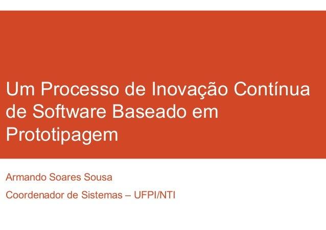 Um Processo de Inovação Contínua  de Software Baseado em  Prototipagem  Armando Soares Sousa  Coordenador de Sistemas – UF...