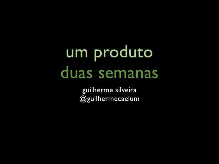 um produto duas semanas   guilherme silveira   @guilhermecaelum